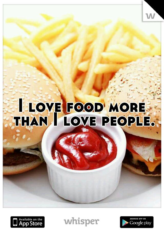I love food more than I love people.