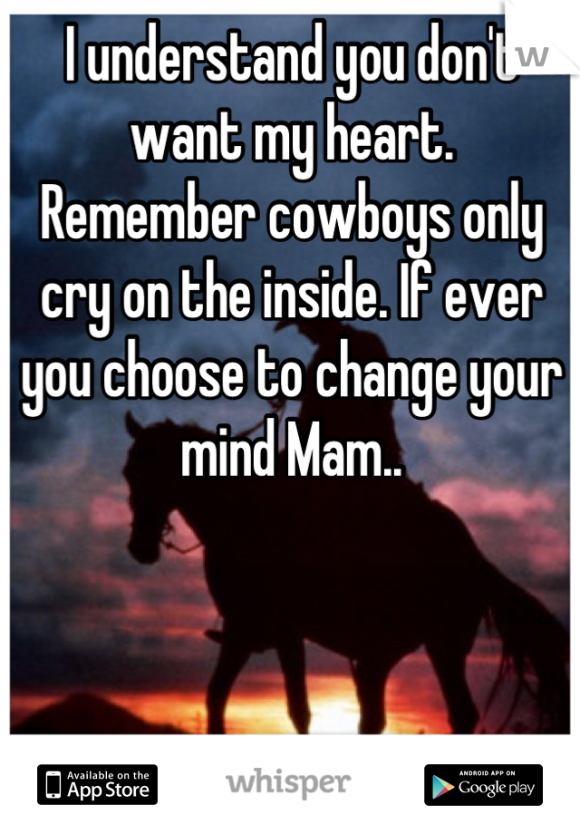 I understand you don't want my heart. Remember cowboys only cry on the inside. If ever you choose to change your mind Mam..