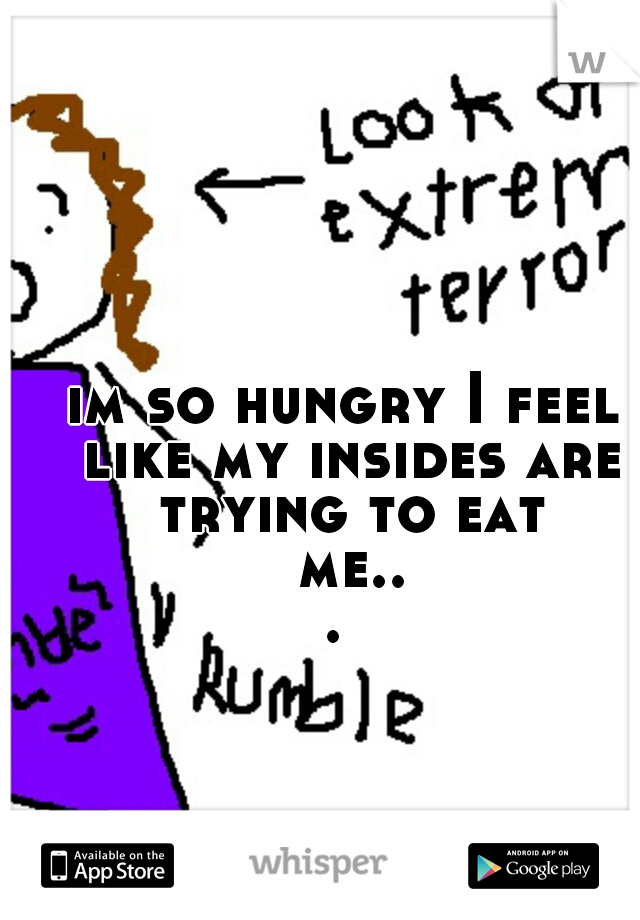 im so hungry I feel like my insides are trying to eat me...