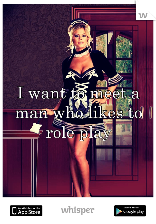 I want to meet a man who likes to role play