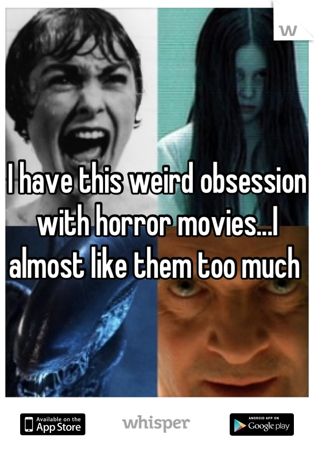 I have this weird obsession with horror movies...I almost like them too much