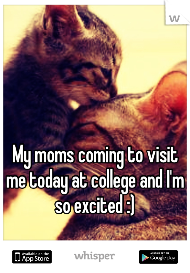 My moms coming to visit me today at college and I'm so excited :)