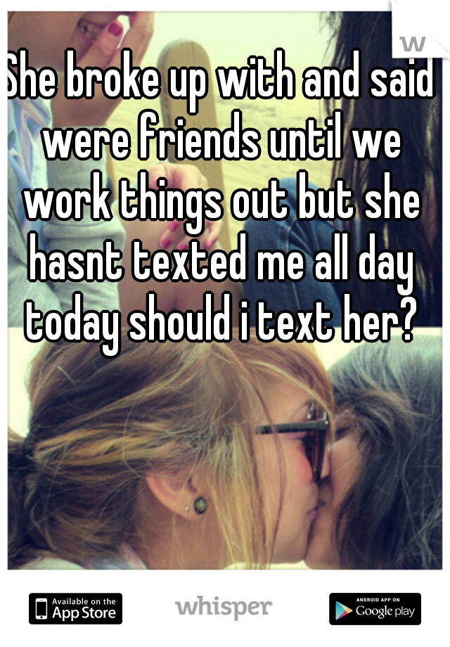 She broke up with and said were friends until we work things out but she hasnt texted me all day today should i text her?