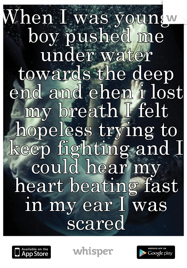 When I was young a boy pushed me under water towards the deep end and ehen i lost my breath I felt hopeless trying to keep fighting and I could hear my heart beating fast in my ear I was scared