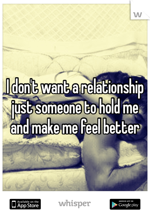 I don't want a relationship just someone to hold me and make me feel better