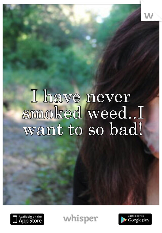 I have never smoked weed..I want to so bad!