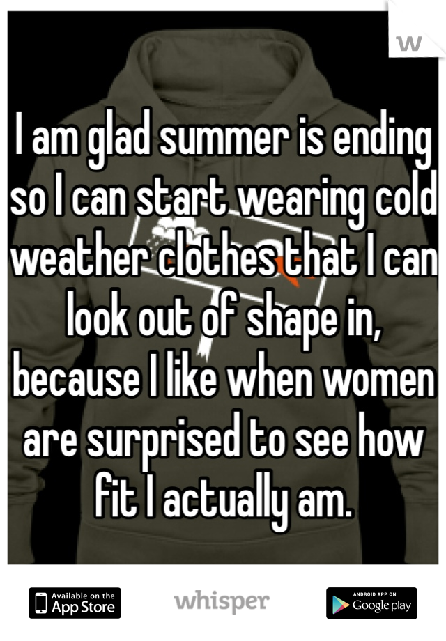 I am glad summer is ending so I can start wearing cold weather clothes that I can look out of shape in, because I like when women are surprised to see how fit I actually am.
