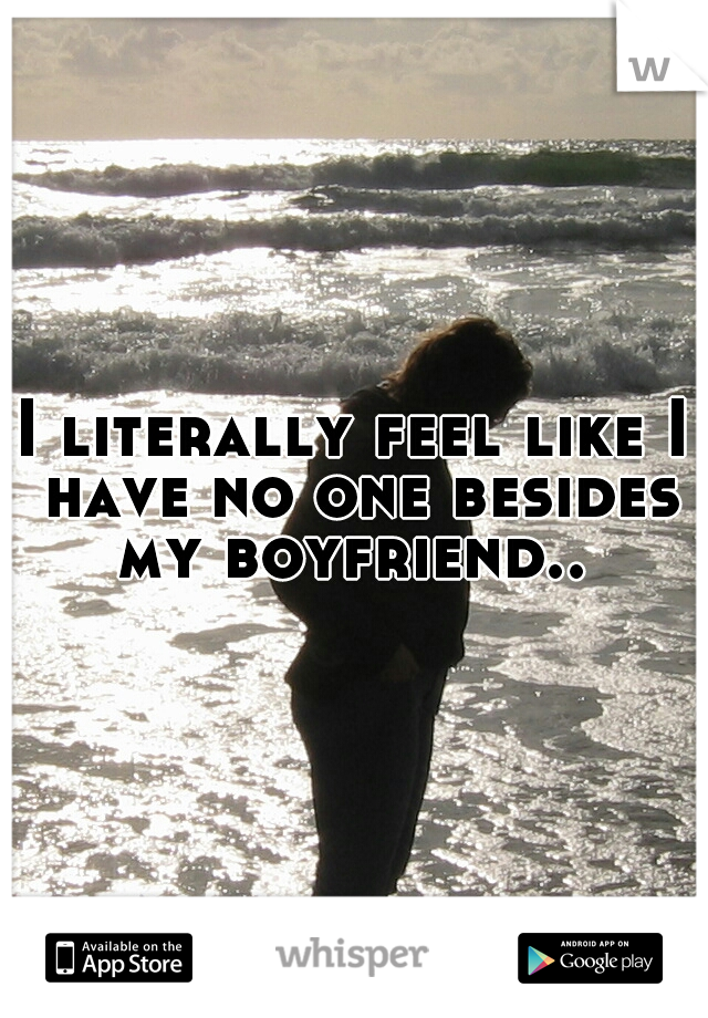 I literally feel like I have no one besides my boyfriend..