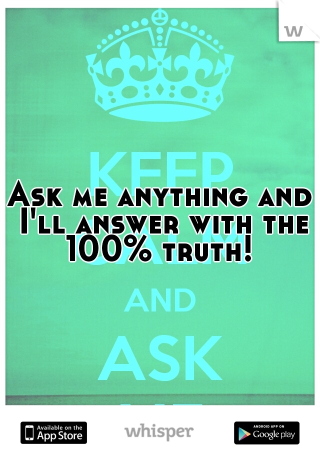 Ask me anything and I'll answer with the 100% truth!
