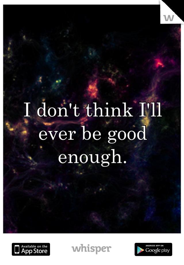 I don't think I'll ever be good enough.