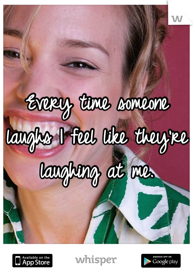 Every time someone laughs I feel like they're laughing at me.