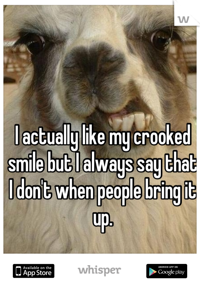 I actually like my crooked smile but I always say that I don't when people bring it up.