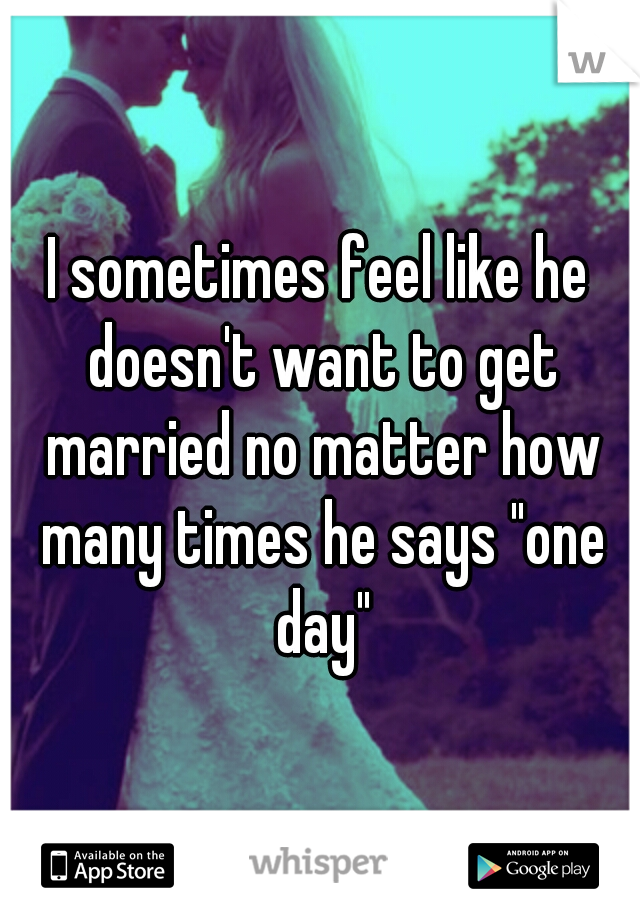 """I sometimes feel like he doesn't want to get married no matter how many times he says """"one day"""""""