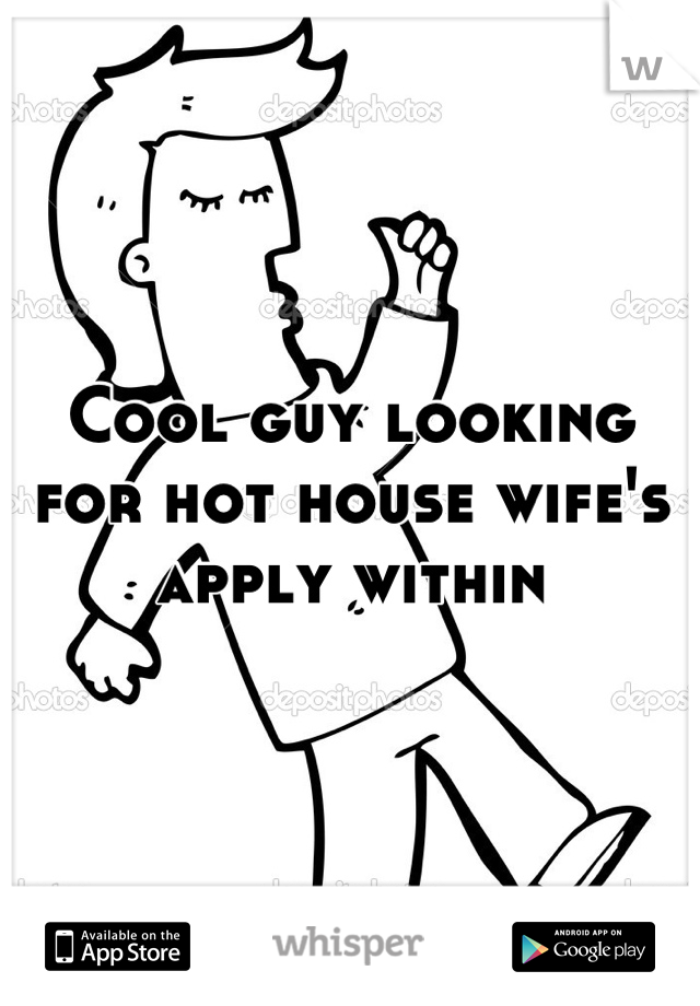 Cool guy looking for hot house wife's apply within