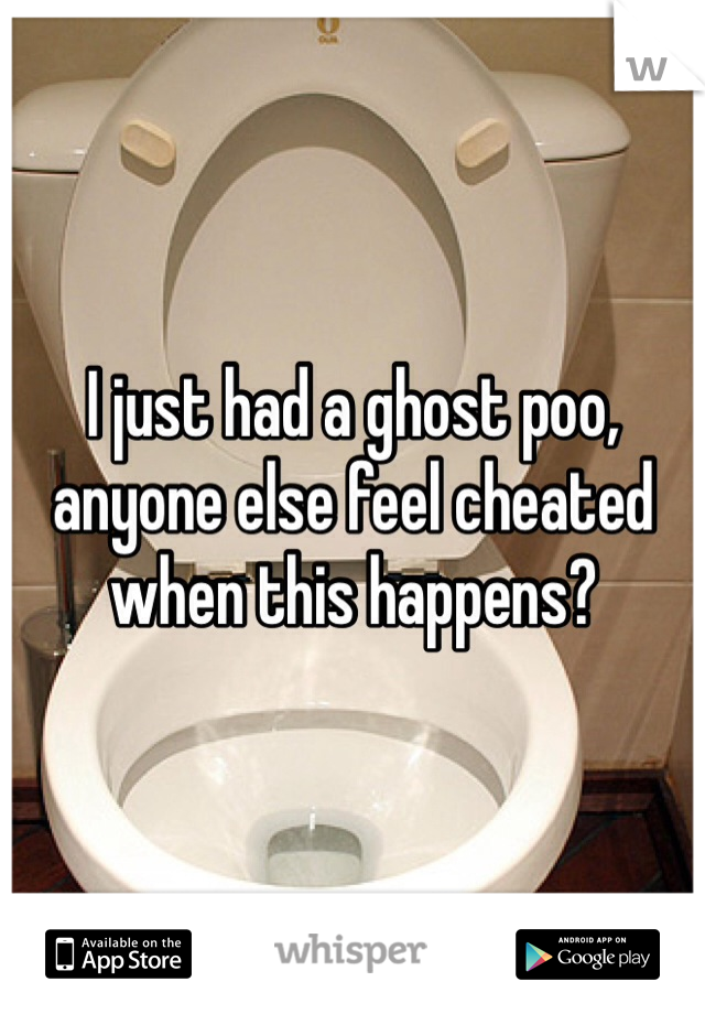 I just had a ghost poo, anyone else feel cheated when this happens?