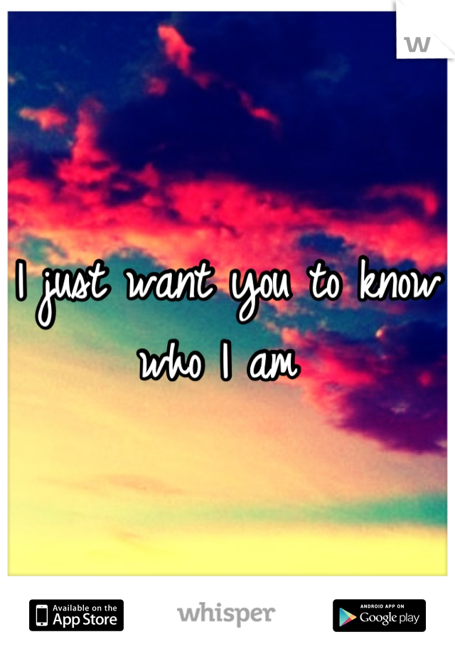I just want you to know who I am