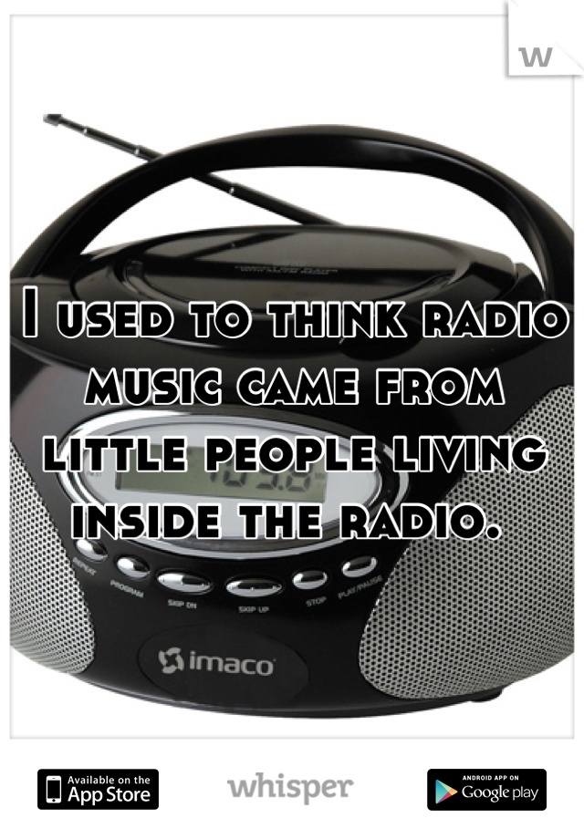 I used to think radio music came from little people living inside the radio.