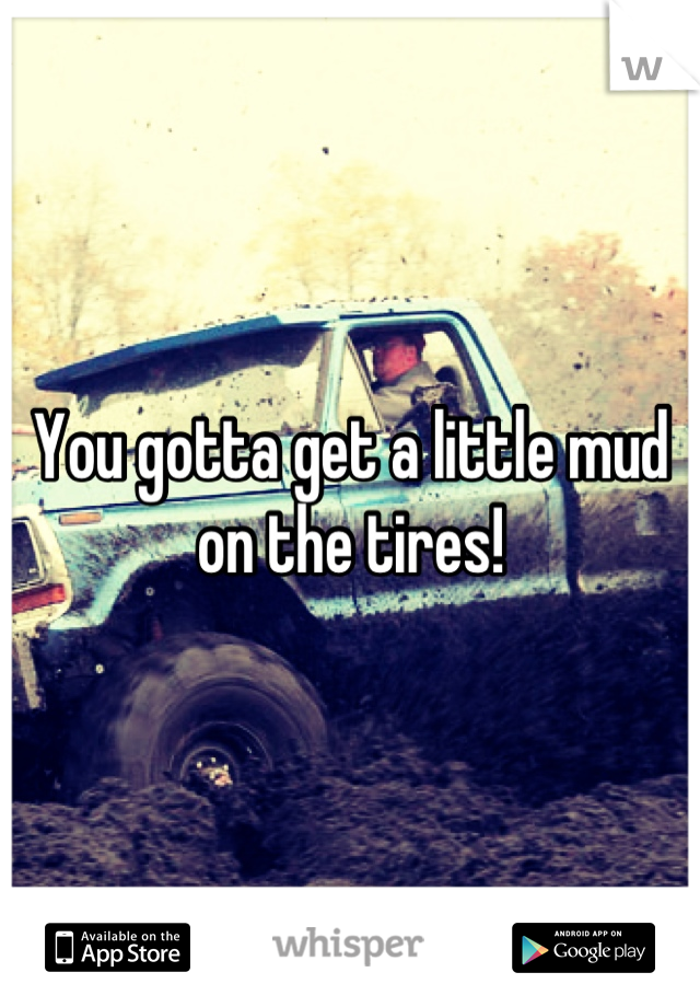 You gotta get a little mud on the tires!