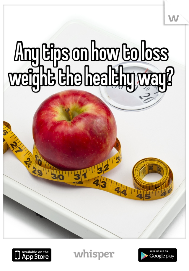 Any tips on how to loss weight the healthy way?