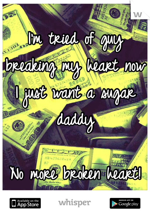 I'm tried of guy breaking my heart now I just want a sugar daddy   No more broken heart!