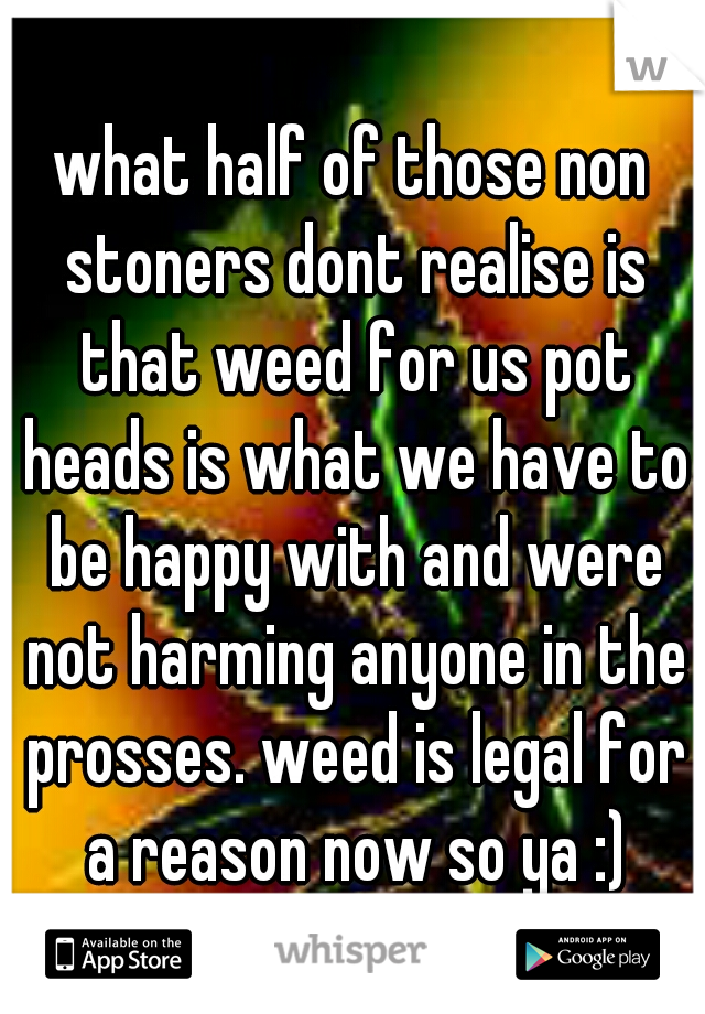 what half of those non stoners dont realise is that weed for us pot heads is what we have to be happy with and were not harming anyone in the prosses. weed is legal for a reason now so ya :)