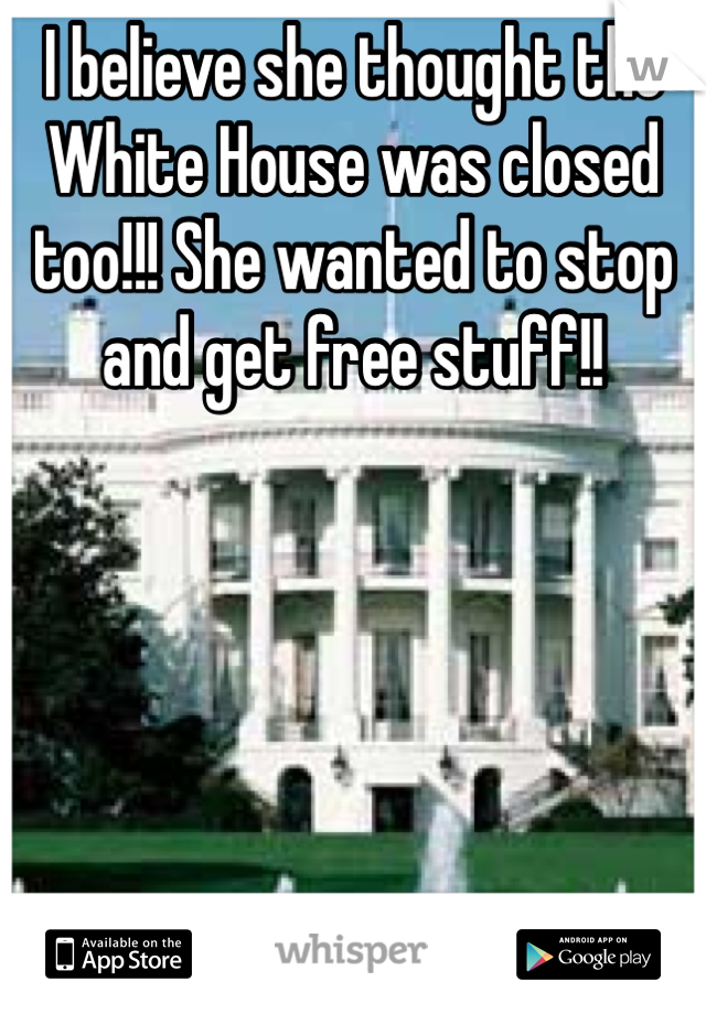 I believe she thought the White House was closed too!!! She wanted to stop and get free stuff!!