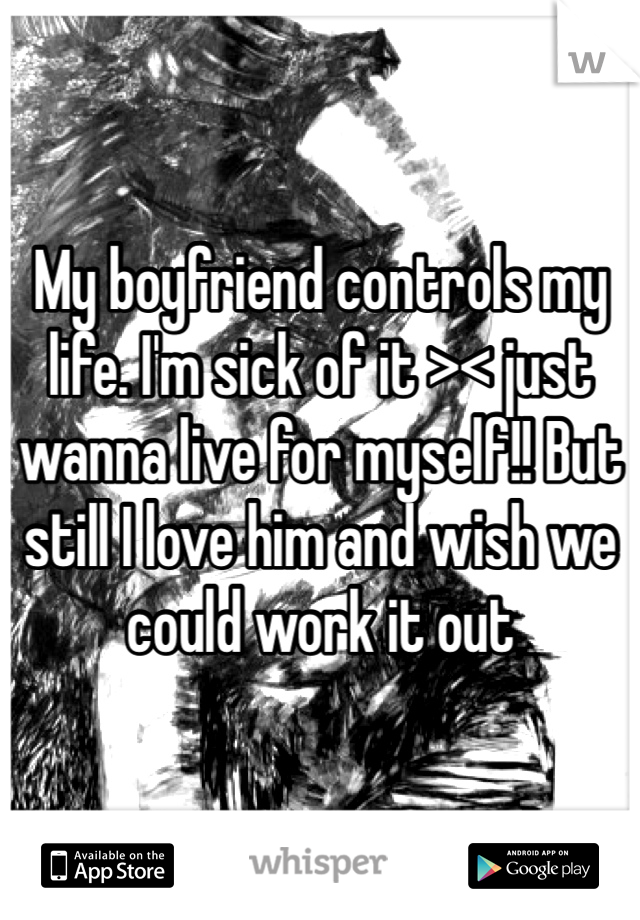 My boyfriend controls my life. I'm sick of it >< just wanna live for myself!! But still I love him and wish we could work it out