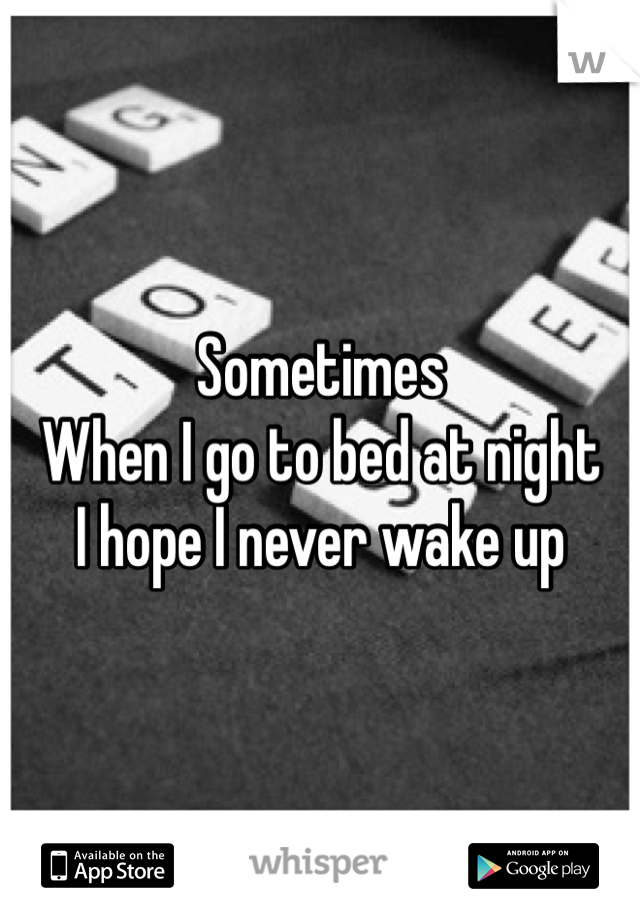Sometimes When I go to bed at night I hope I never wake up