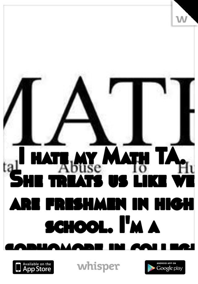 I hate my Math TA. She treats us like we are freshmen in high school. I'm a sophomore in college for God's sake.