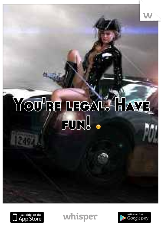 You're legal. Have fun! 😊
