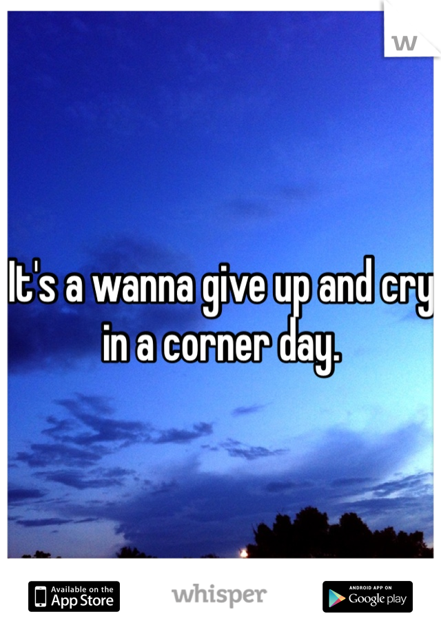 It's a wanna give up and cry in a corner day.