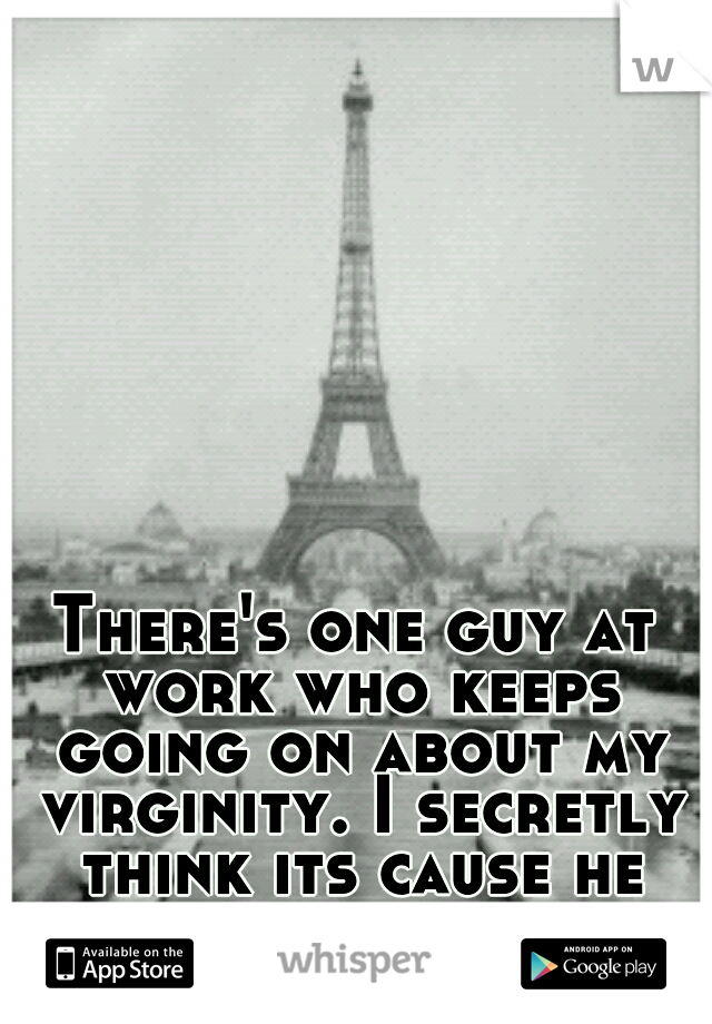 There's one guy at work who keeps going on about my virginity. I secretly think its cause he wants to take it.