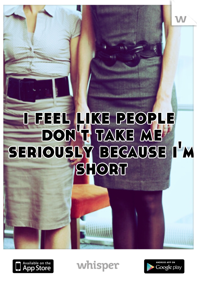 i feel like people don't take me seriously because i'm short