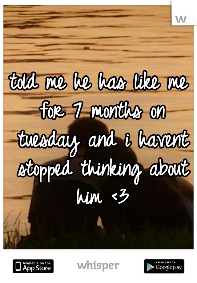 told me he has like me for 7 months on tuesday and i havent stopped thinking about him <3