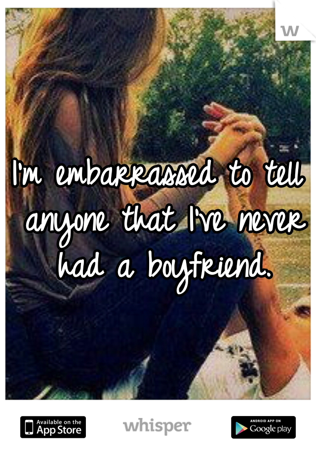 I'm embarrassed to tell anyone that I've never had a boyfriend.