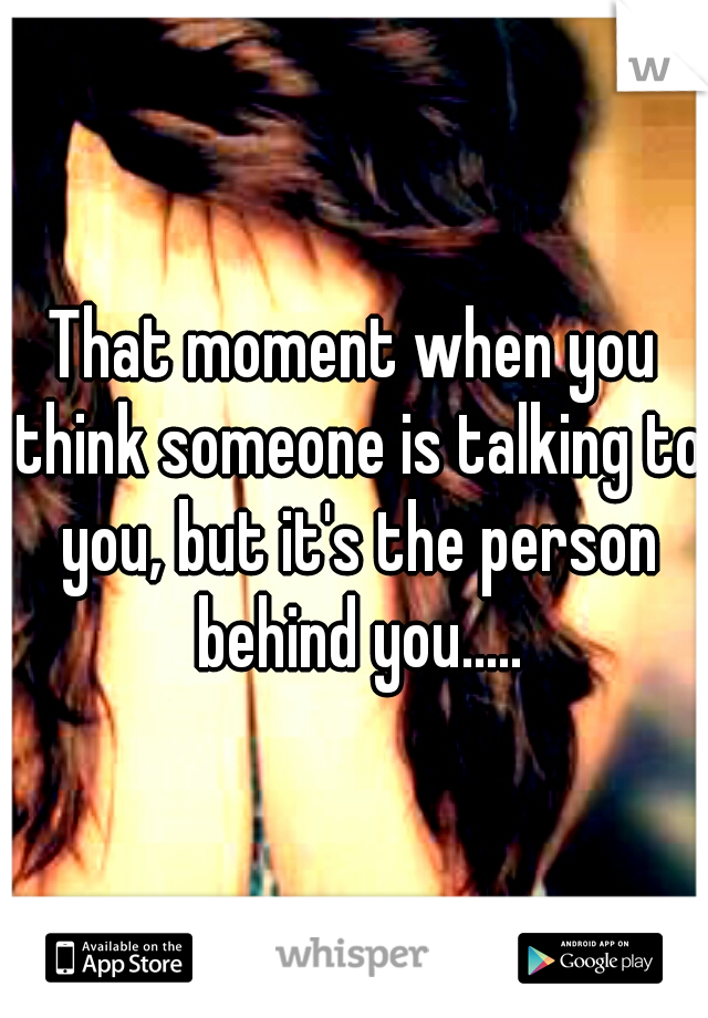 That moment when you think someone is talking to you, but it's the person behind you.....