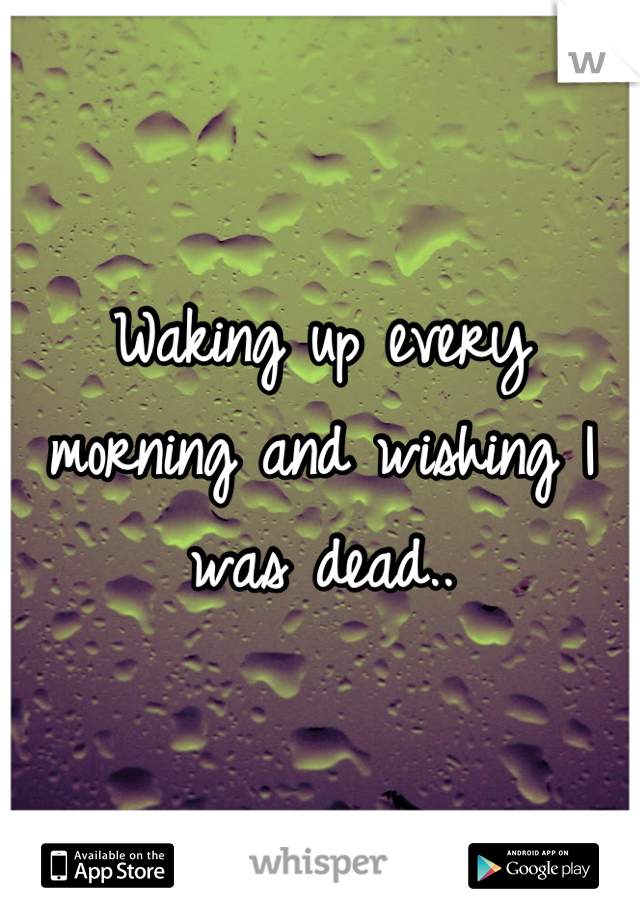 Waking up every morning and wishing I was dead..