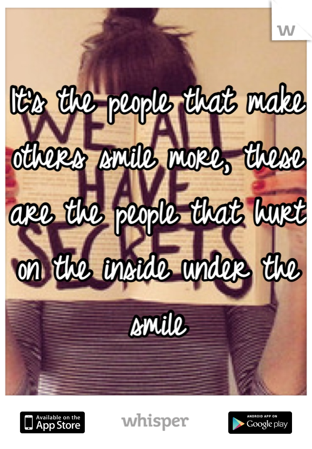It's the people that make others smile more, these are the people that hurt on the inside under the smile