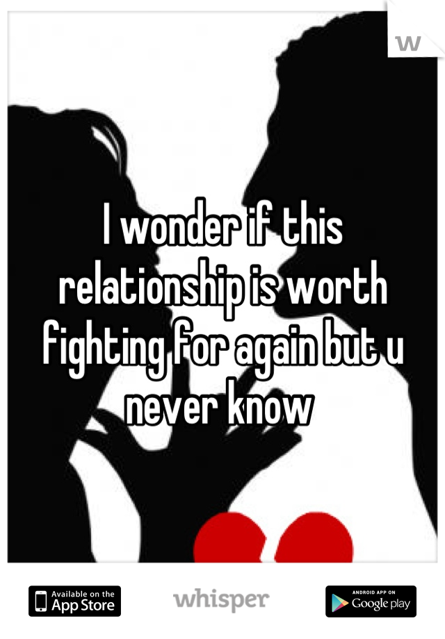 I wonder if this relationship is worth fighting for again but u never know