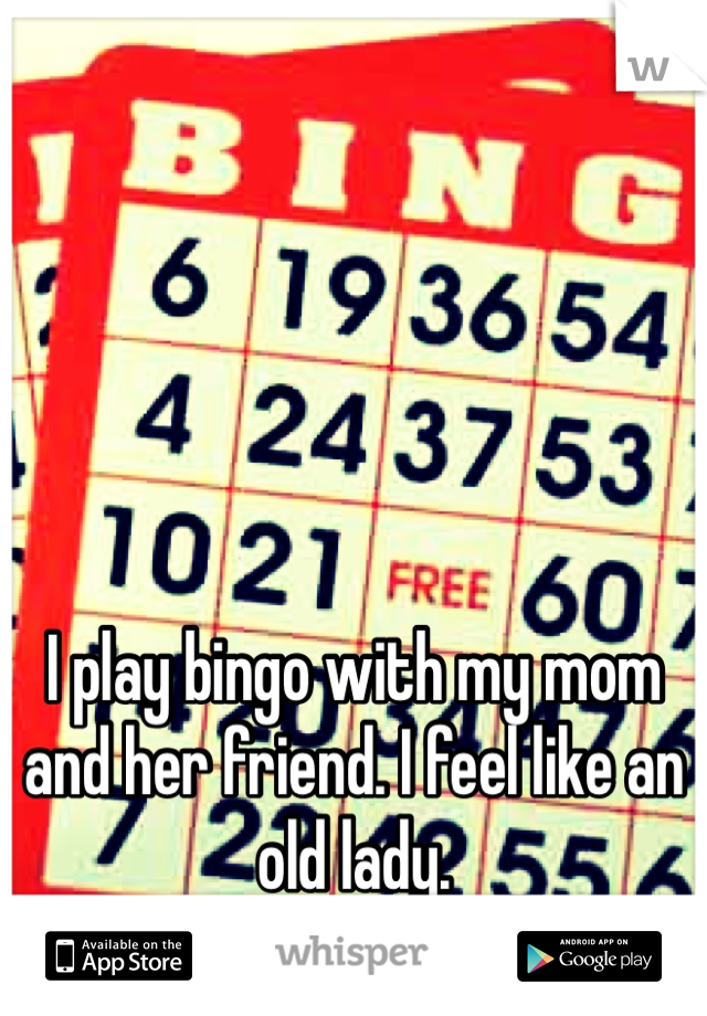 I play bingo with my mom and her friend. I feel like an old lady.