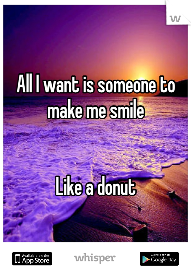 All I want is someone to make me smile    Like a donut