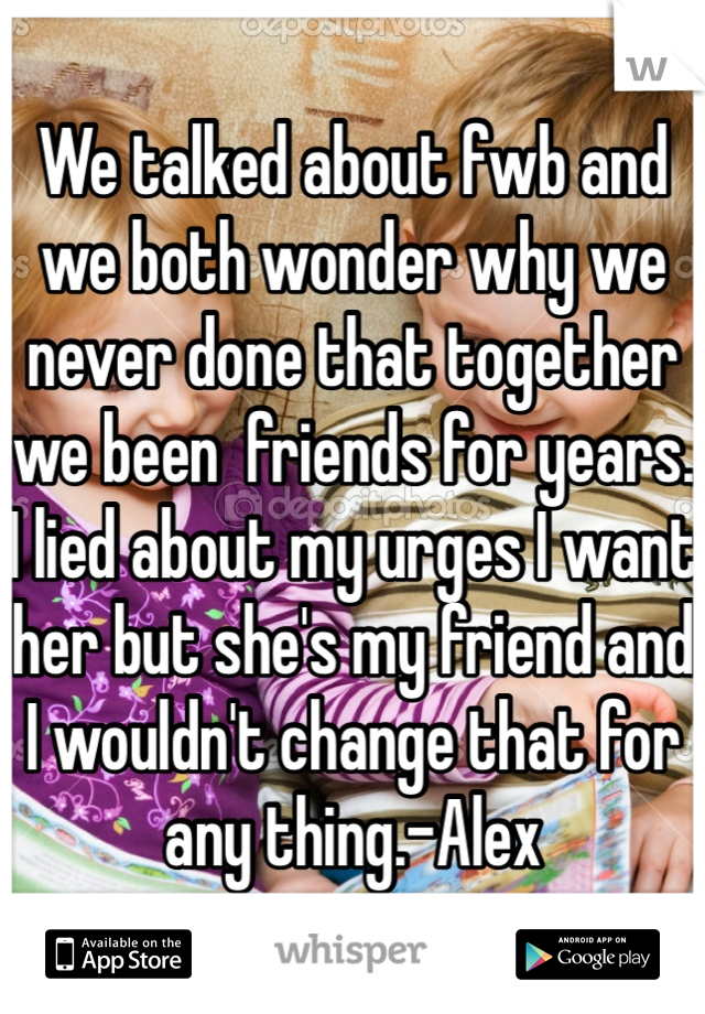 We talked about fwb and we both wonder why we never done that together we been  friends for years. I lied about my urges I want her but she's my friend and I wouldn't change that for any thing.-Alex
