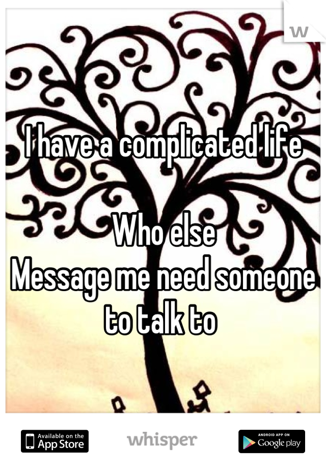 I have a complicated life   Who else  Message me need someone to talk to