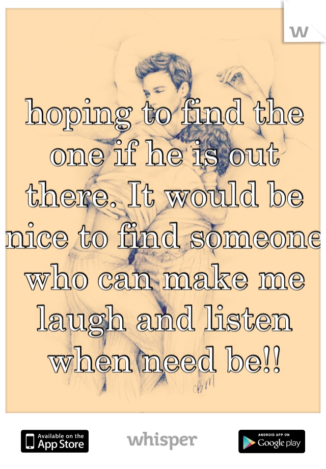 hoping to find the one if he is out there. It would be nice to find someone who can make me laugh and listen when need be!!