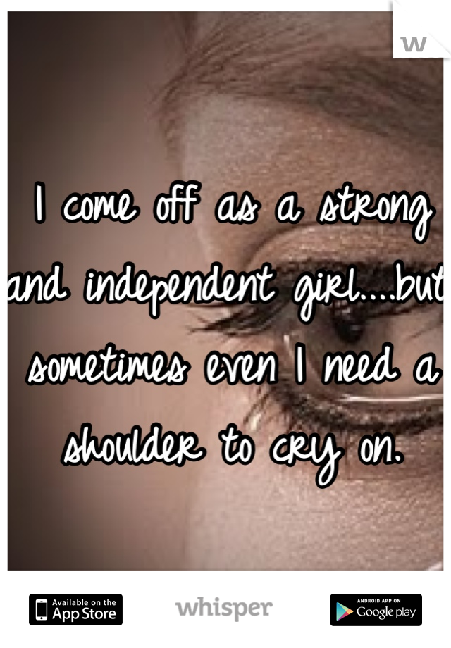 I come off as a strong and independent girl....but sometimes even I need a shoulder to cry on.