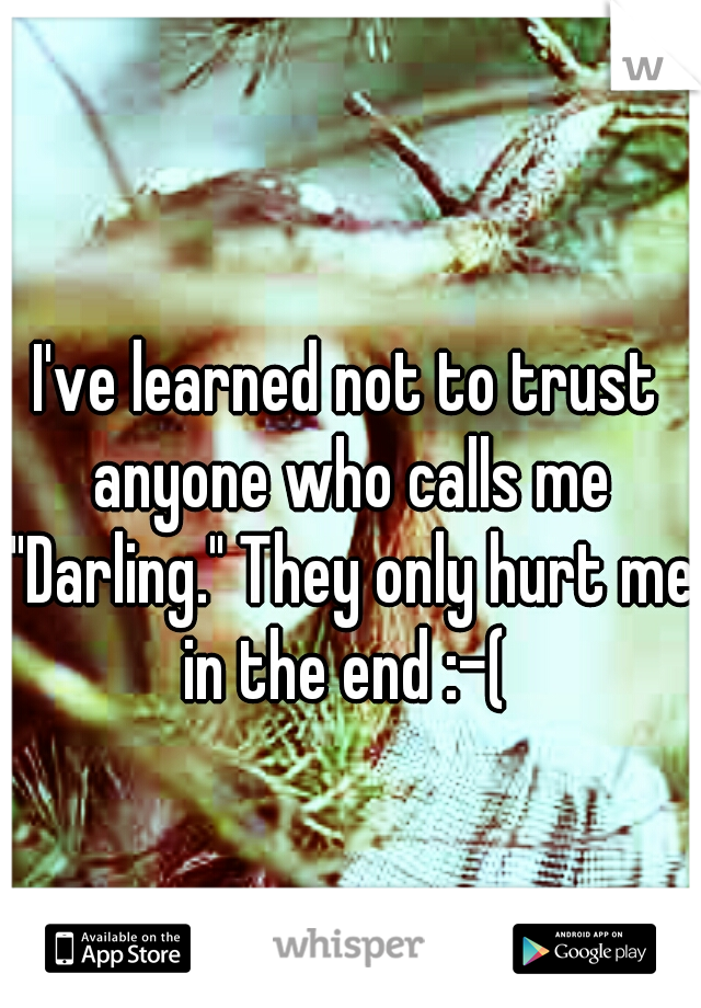 """I've learned not to trust anyone who calls me """"Darling."""" They only hurt me in the end :-("""