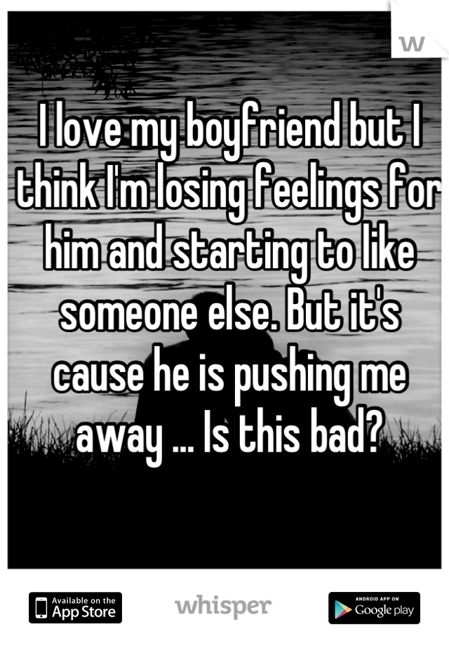 I love my boyfriend but I think I'm losing feelings for him and starting to like someone else. But it's cause he is pushing me away ... Is this bad?