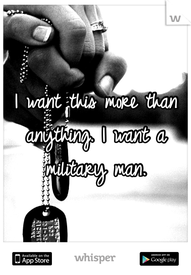 I want this more than anything. I want a military man.