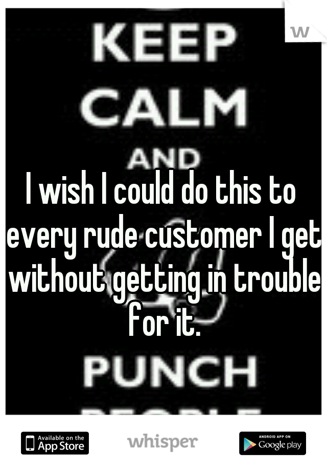 I wish I could do this to every rude customer I get without getting in trouble for it.