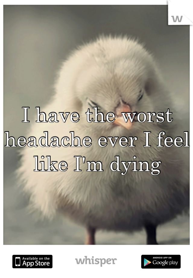 I have the worst headache ever I feel like I'm dying